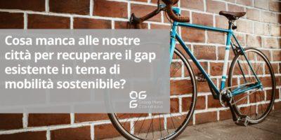 Cosa manca alle nostre città per recuperare il gap esistente in tema di mobilità sostenibile?